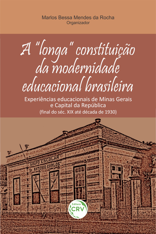 """Capa do livro: A """"LONGA"""" CONSTITUIÇÃO DA MODERNIDADE EDUCACIONAL BRASILEIRA:<br> experiências educacionais de Minas Gerais e Capital da República (final do séc. XIX até década de 1930)"""