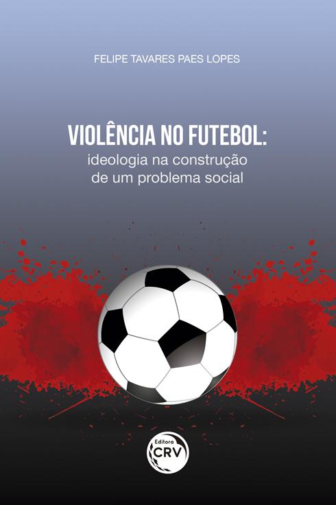 Capa do livro: VIOLÊNCIA NO FUTEBOL: <br>ideologia na construção de um problema social