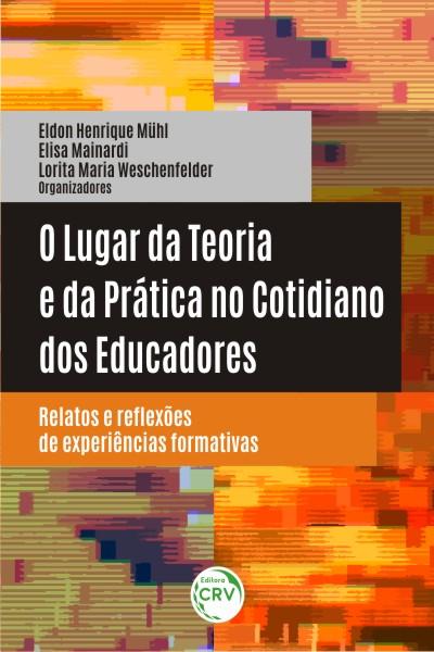 Capa do livro: O LUGAR DA TEORIA E DA PRÁTICA NO COTIDIANO DOS EDUCADORES:<br> relatos e reflexões de experiências formativas