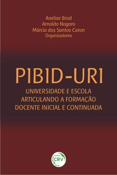 Capa do livro: PIBID-URI:<br> universidade e escola articulando a formação docente inicial e continuada