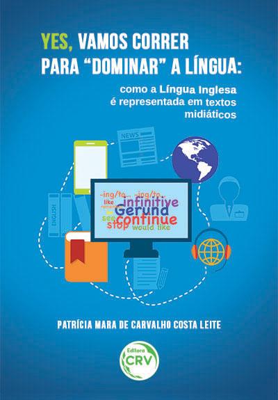 """Capa do livro: YES, VAMOS CORRER PARA """"DOMINAR"""" A LÍNGUA: <br>como a língua inglesa é representada em textos midiáticos"""