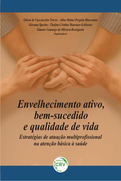 Capa do livro: ENVELHECIMENTO ATIVO, BEM-SUCEDIDO E QUALIDADE DE VIDA: <br>estratégias de atuação multiprofissional na atenção básica à saúde