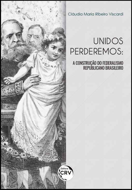 Capa do livro: UNIDOS PERDEREMOS:<br> a construção do federalismo republicano brasileiro