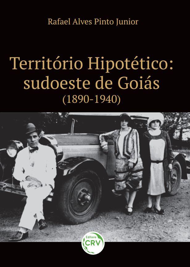Capa do livro: TERRITÓRIO HIPOTÉTICO: <br>sudoeste de Goiás (1890-1940)