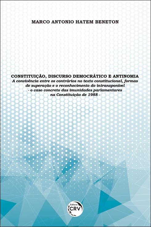Capa do livro: CONSTITUIÇÃO, DISCURSO DEMOCRÁTICO E ANTINOMIA:<br> a convivência entre os contrários no texto constitucional, formas de superação e o reconhecimento do intransponível – o caso concreto das imunidades parlamentares na Constituição de 1988
