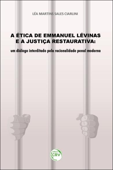 Capa do livro: A ÉTICA DE EMMANUEL LÉVINAS E A JUSTIÇA RESTAURATIVA: <br>um diálogo interditado pela racionalidade penal moderna