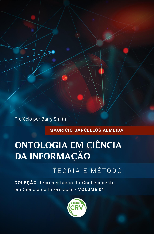 Capa do livro: ONTOLOGIA EM CIÊNCIA DA INFORMAÇÃO: <br>Teoria e Método <br>Coleção Representação do Conhecimento em Ciência da Informação <br>Volume 1