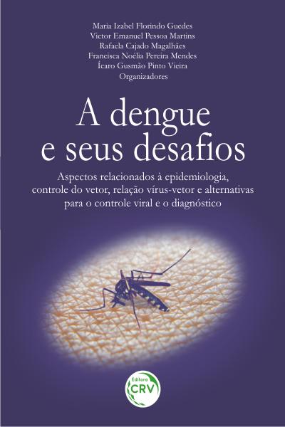 Capa do livro: A DENGUE E SEUS DESAFIOS: <br>aspectos relacionados à epidemiologia, controle do vetor, relação vírus-vetor e alternativas para o controle viral e o diagnóstico