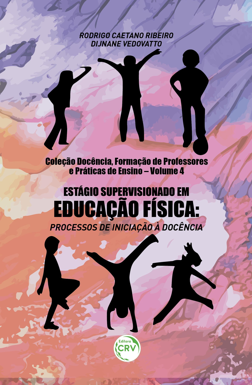 Capa do livro: ESTÁGIO SUPERVISIONADO EM EDUCAÇÃO FÍSICA:<br> processos de iniciação à docência Coleção Docência, Formação de Professores e Práticas de Ensino - Volume 4