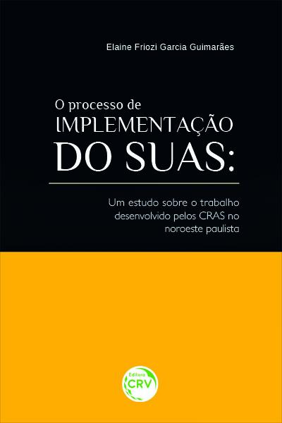 Capa do livro: O PROCESSO DE IMPLEMENTAÇÃO DO SUAS:<br> um estudo sobre o trabalho desenvolvido pelos CRAS no noroeste paulista