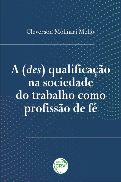 Capa do livro: A (DES) QUALIFICAÇÃO NA SOCIEDADE DO TRABALHO COMO PROFISSÃO DE FÉ