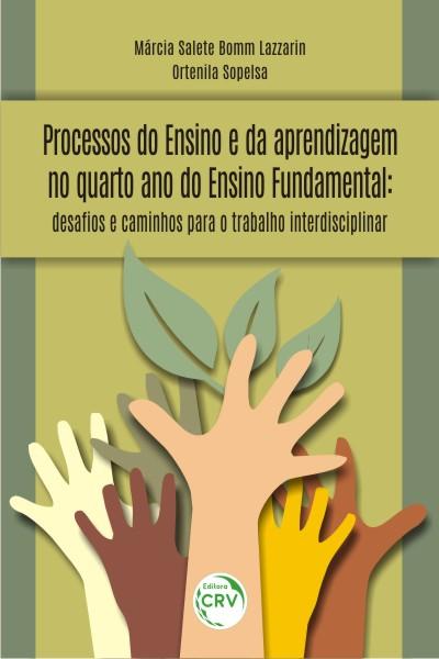 Capa do livro: PROCESSOS DO ENSINO E DA APRENDIZAGEM NO QUARTO ANO DO ENSINO FUNDAMENTAL:<br>desafos e caminhos para o trabalho interdisciplinar