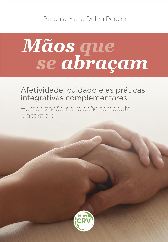 Capa do livro: MÃOS QUE SE ABRAÇAM: <br>afetividade, cuidado e as práticas integrativas complementares <br> <br>Humanização na relação Terapeuta e Assistido