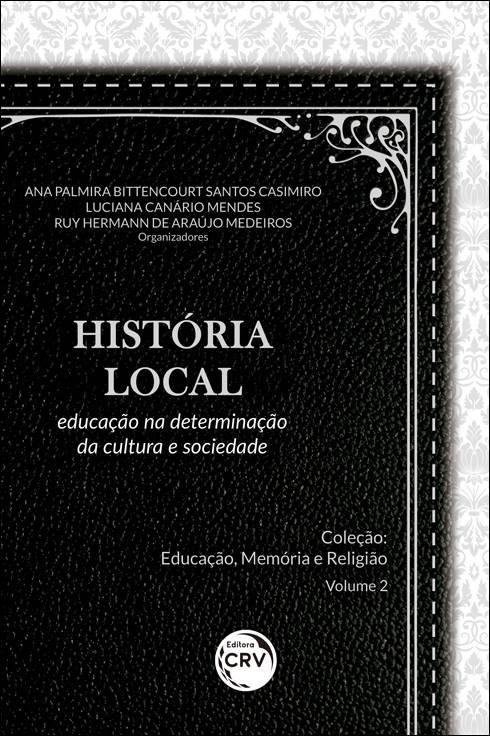 Capa do livro: HISTÓRIA LOCAL: <br>educação na determinação da cultura e sociedade <br>Coleção Educação, Memória e Religião - Volume 2