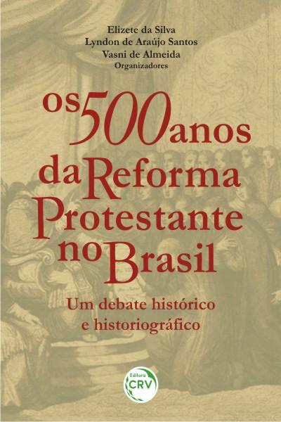 Capa do livro: OS 500 ANOS DA REFORMA PROTESTANTE NO BRASIL:<br>um debate histórico e historiográfco