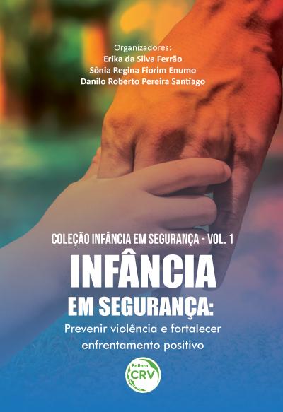 Capa do livro: INFÂNCIA EM SEGURANÇA:<br>prevenir violência e fortalecer enfrentamento positivo<br>Coleção Infância em Segurança, Vol. 1