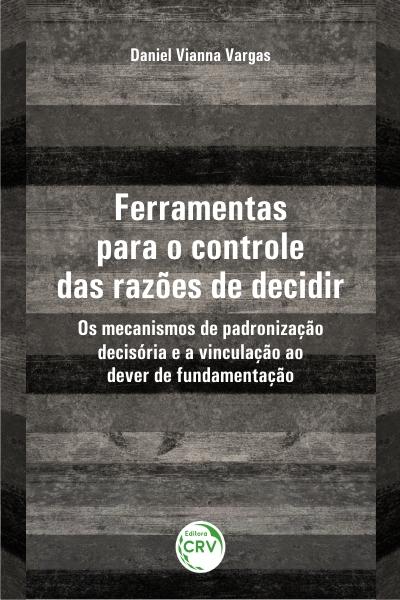 Capa do livro: FERRAMENTAS PARA O CONTROLE DAS RAZÕES DE DECIDIR: <br>os mecanismos de padronização decisória e a vinculação ao dever de fundamentação
