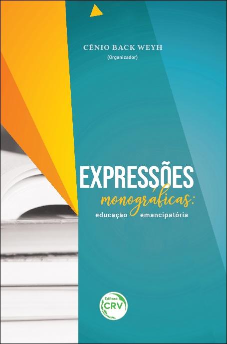 Capa do livro: EXPRESSÕES MONOGRÁFICAS:<BR> educação emancipatória Coleção Protagonismo Acadêmico Volume 1
