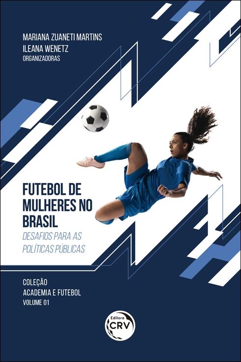 Capa do livro: FUTEBOL DE MULHERES NO BRASIL: <br>desafios para as políticas públicas <br>Coleção Academia e Futebol Volume 1