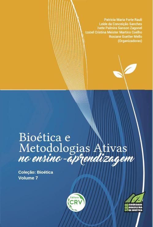 Capa do livro: BIOÉTICA E METODOLOGIAS ATIVAS NO ENSINO APRENDIZAGEM<br>Série Bioética <br>Volume 7