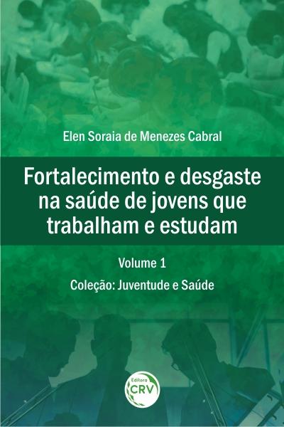 Capa do livro: FORTALECIMENTO E DESGASTE NA SAÚDE DE JOVENS QUE TRABALHAM E ESTUDAM <br>Coleção: Juventude e Saúde Volume 1