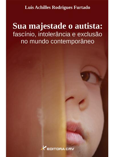 Capa do livro: SUA MAJESTADE O AUTISTA:<br>fascínio, intolerância e exclusão<br>no mundo contemporâneo