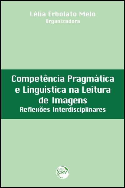 Capa do livro: COMPETÊNCIA PRAGMÁTICA E LINGUÍSTICA NA LEITURA DE IMAGENS:<br>reflexões interdisciplinares