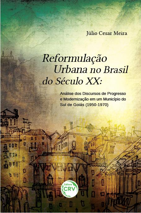 Capa do livro: REFORMULAÇÃO URBANA NO BRASIL DO SÉCULO XX: <br>análise dos discursos de progresso e modernização em um município do Sul de Goiás (1950-1970)