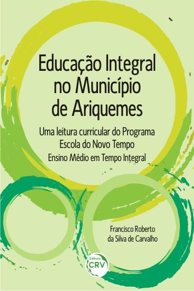 Capa do livro: EDUCAÇÃO INTEGRAL NO MUNICÍPIO DE ARIQUEMES: <BR>uma leitura curricular do Programa Escola do Novo Tempo – Ensino Médio em Tempo Integral