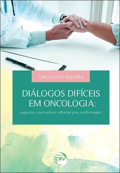 Capa do livro: DIÁLOGOS DIFÍCEIS EM ONCOLOGIA: <br>sugestões, orientações e re&#64258;exões para a enfermagem