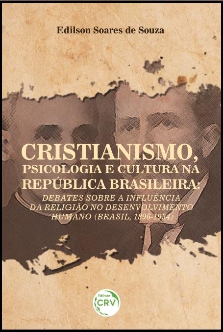 Capa do livro: CRISTIANISMO, PSICOLOGIA E CULTURA NA REPÚBLICA BRASILEIRA:<br> debates sobre a influência da religião no desenvolvimento humano (Brasil, 1896-1934)