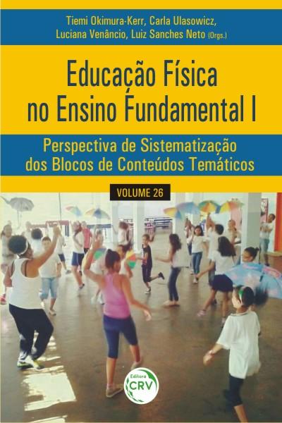 Capa do livro: EDUCAÇÃO FÍSICA NO ENSINO FUNDAMENTAL I:<br> perspectiva de sistematização dos blocos de conteúdos temáticos<br> Volume 26