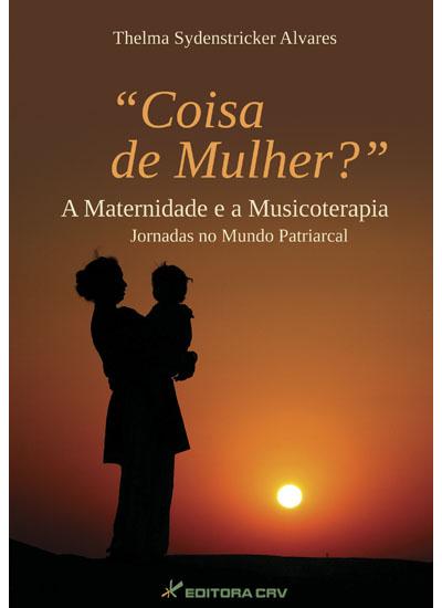 Capa do livro: &quot;COISA DE MULHER?&quot; A MATERNIDADE E A MUSICOTERAPIA:<br>jornadas no mundo patriarcal