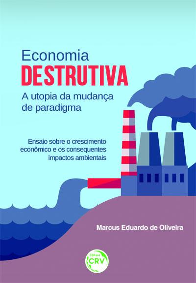 Capa do livro: ECONOMIA DESTRUTIVA A UTOPIA DA MUDANÇA DE PARADIGMA:<br>ensaio sobre o crescimento econômico e os consequentes impactos ambientais