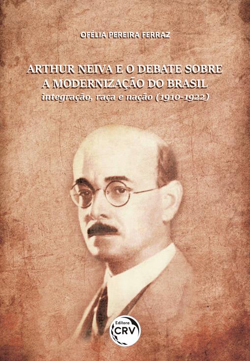 Capa do livro: ARTHUR NEIVA E O DEBATE SOBRE A MODERNIZAÇÃO DO BRASIL:<br> integração, raça e nação (1910-1922)