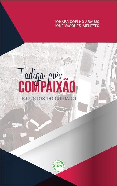 Capa do livro: FADIGA POR COMPAIXÃO: <br> os custos do cuidado