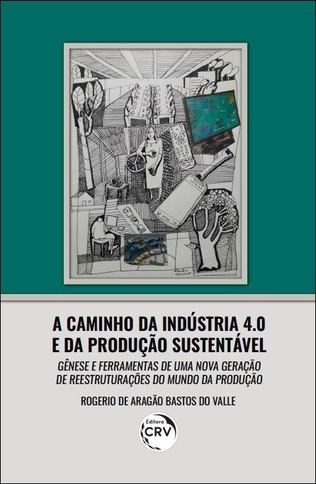 Capa do livro: A CAMINHO DA INDÚSTRIA 4.0 E DA PRODUÇÃO SUSTENTÁVEL: <BR> gênese e ferramentas de uma nova geração de reestruturações do Mundo da Produção