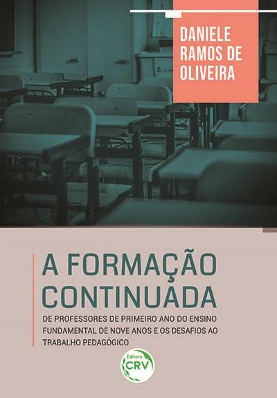 Capa do livro: A FORMAÇÃO CONTINUADA DE PROFESSORES DE PRIMEIRO ANO DO ENSINO FUNDAMENTAL DE NOVE ANOS E OS DESAFIOS AO TRABALHO PEDAGÓGICO