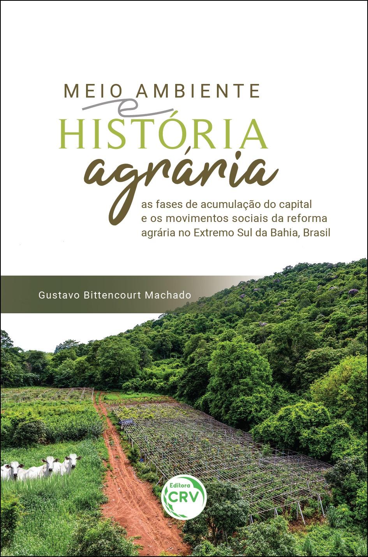 Capa do livro: MEIO AMBIENTE E HISTÓRIA AGRÁRIA:  <br>as fases de acumulação do capital e os movimentos sociais da reforma agrária no Extremo Sul da Bahia, Brasil