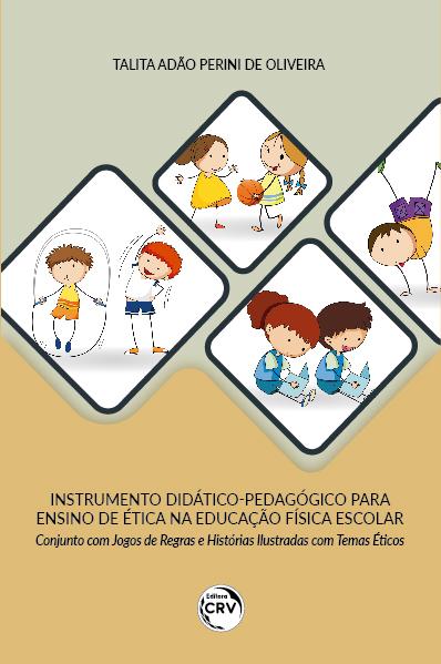 Capa do livro: INSTRUMENTO DIDÁTICOPEDAGÓGICO PARA ENSINO DE ÉTICA NA EDUCAÇÃO FÍSICA ESCOLAR CONJUNTO COM JOGOS DE REGRAS E HISTÓRIAS ILUSTRADAS COM TEMAS ÉTICOS