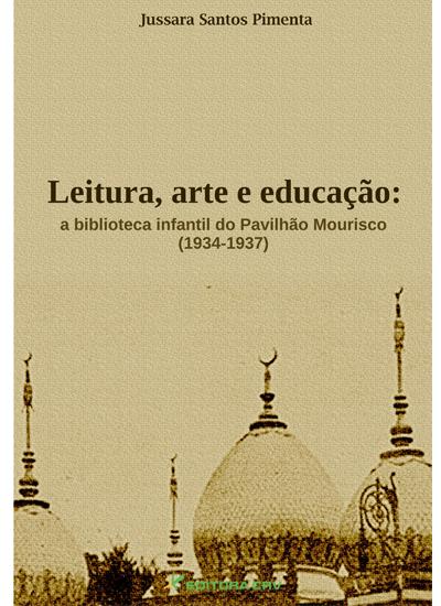 Capa do livro: LEITURA, ARTE E EDUCAÇÃO:<br>a biblioteca infantil do pavilhão Mourisco (1934-1937)