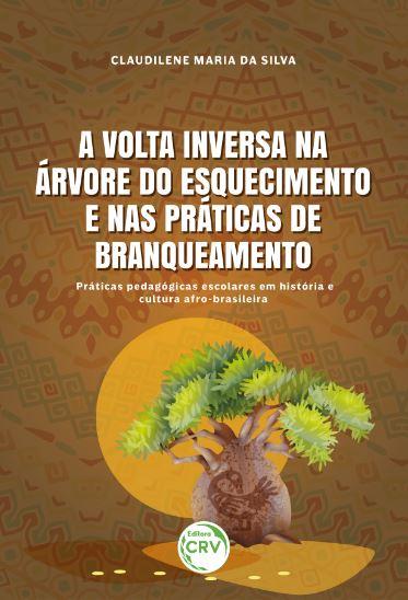 Capa do livro: A VOLTA INVERSA NA ÁRVORE DO ESQUECIMENTO E NAS PRÁTICAS DE BRANQUEAMENTO: <br> práticas pedagógicas escolares em história e cultura afro-brasileira