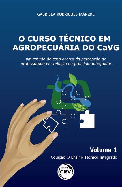 Capa do livro: O CURSO TÉCNICO EM AGROPECUÁRIA DO CAVG: <br>um estudo de caso acerca da percepção do professorado em relação ao princípio integrador <br>Coleção O Ensino Técnico Integrado - Volume 1