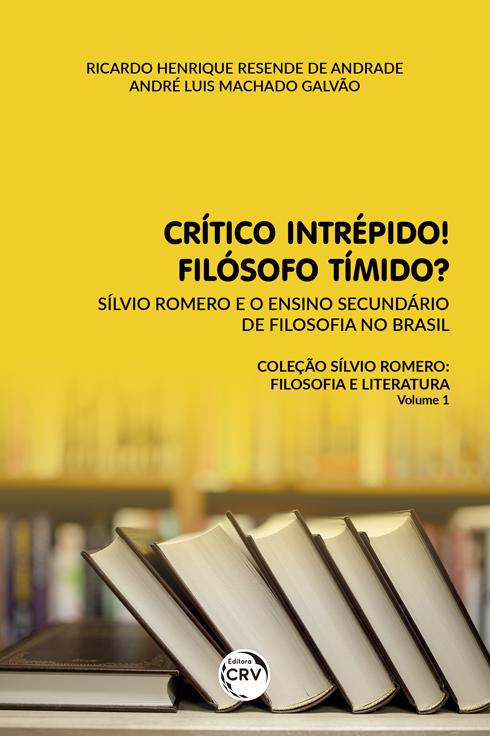 Capa do livro: CRÍTICO INTRÉPIDO! FILÓSOFO TÍMIDO? <br> Sílvio Romero e o ensino secundário de filosofia no Brasil<br> Coleção Sílvio Romero: filosofia e literatura - Volume 1