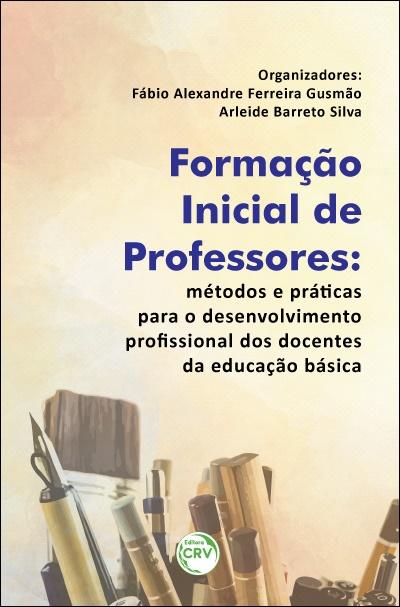 Capa do livro: FORMAÇÃO INICIAL DE PROFESSORES:  <br>métodos e práticas para o desenvolvimento profissional dos docentes da educação básica