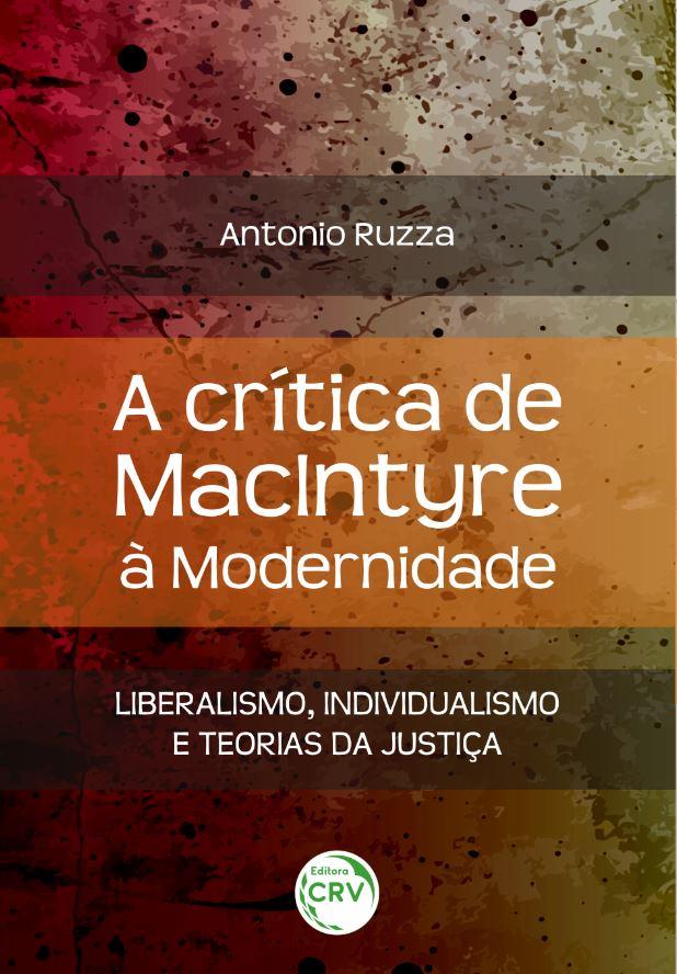 Capa do livro: A CRÍTICA DE MACINTYRE À MODERNIDADE: <br>liberalismo, individualismo e teorias da justiça