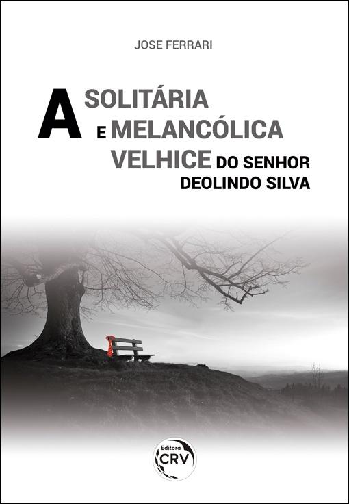 Capa do livro: A SOLITÁRIA E MELANCÓLICA VELHICE DO SENHOR DEOLINDO SILVA
