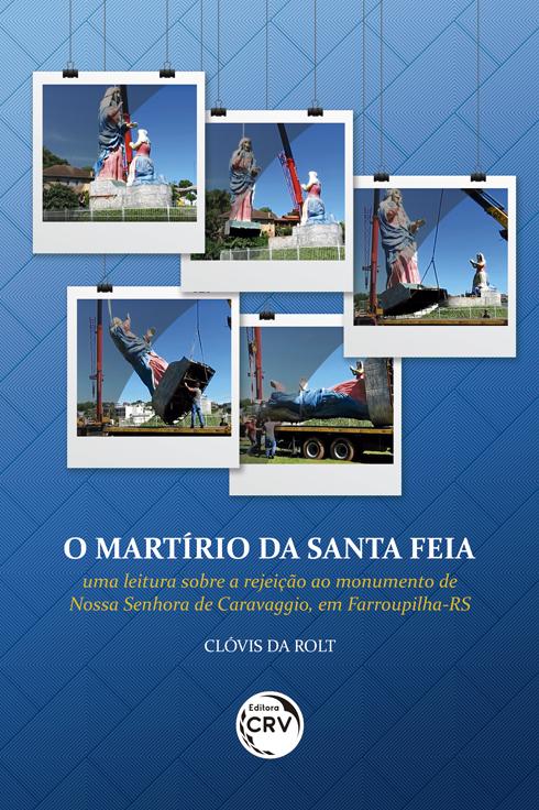Capa do livro: O MARTÍRIO DA SANTA FEIA <br>uma leitura sobre a rejeição ao monumento de Nossa Senhora de Caravaggio, em Farroupilha-RS