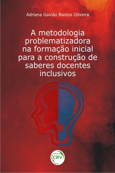 Capa do livro: A METODOLOGIA PROBLEMATIZADORA NA FORMAÇÃO INICIAL PARA A CONSTRUÇÃO DE SABERES DOCENTES INCLUSIVOS