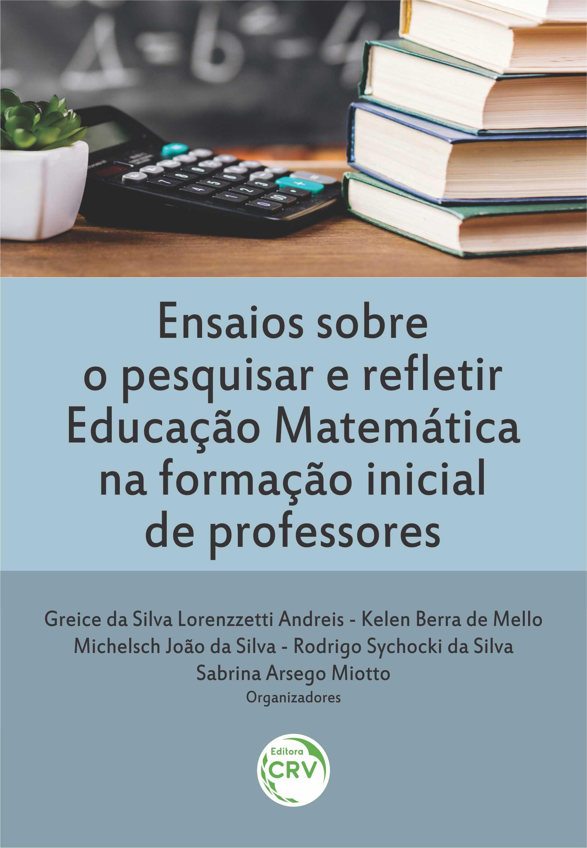 Capa do livro: ENSAIOS SOBRE O PESQUISAR E REFLETIR EDUCAÇÃO MATEMÁTICA NA FORMAÇÃO INICIAL DE PROFESSORES